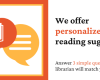 We offer personalized reading suggestions. Answer 3 simple questions and a librarian will match you with books.