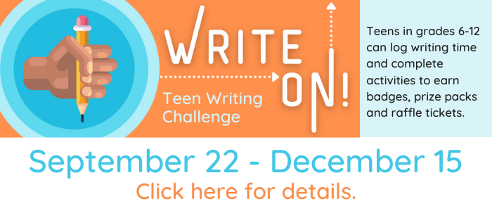 Write On! Teen Writing Challenge. Teens in grades 6-12 can log writing time and complete activities to earn badges, prize packs and raffle tickets. September 22 through December 15. Click here for details.